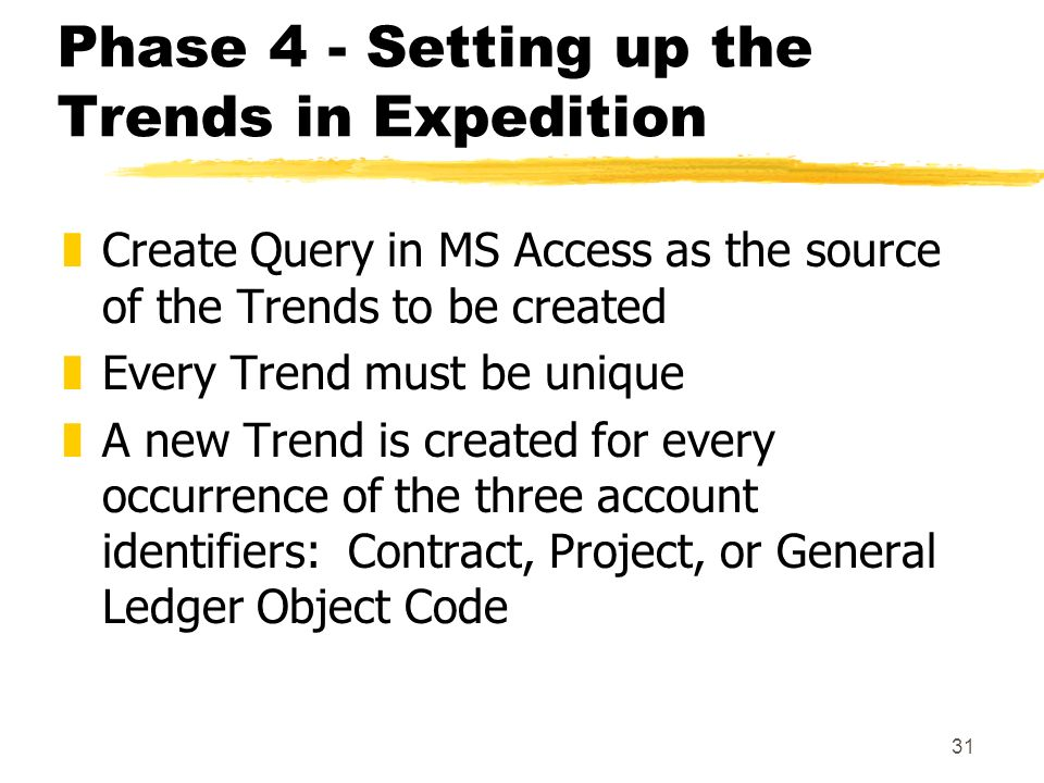 31 Phase 4 - Setting up the Trends in Expedition zCreate Query in MS Access as the source of the Trends to be created zEvery Trend must be unique zA new Trend is created for every occurrence of the three account identifiers: Contract, Project, or General Ledger Object Code