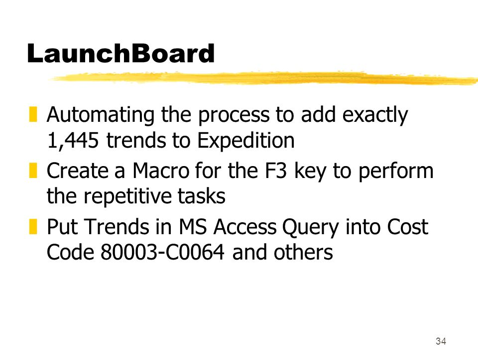 34 LaunchBoard zAutomating the process to add exactly 1,445 trends to Expedition zCreate a Macro for the F3 key to perform the repetitive tasks zPut Trends in MS Access Query into Cost Code 80003-C0064 and others