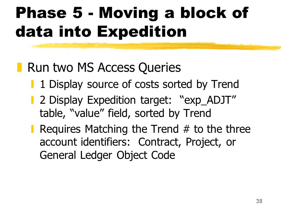 38 Phase 5 - Moving a block of data into Expedition zRun two MS Access Queries y1 Display source of costs sorted by Trend y2 Display Expedition target: exp_ADJT table, value field, sorted by Trend yRequires Matching the Trend # to the three account identifiers: Contract, Project, or General Ledger Object Code
