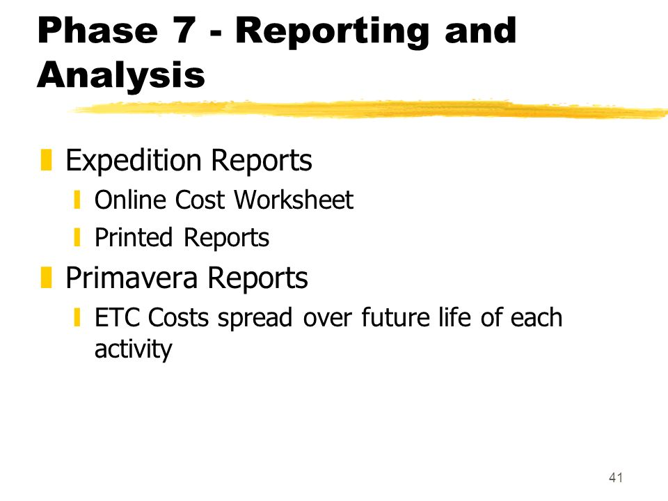 41 Phase 7 - Reporting and Analysis zExpedition Reports yOnline Cost Worksheet yPrinted Reports zPrimavera Reports yETC Costs spread over future life of each activity