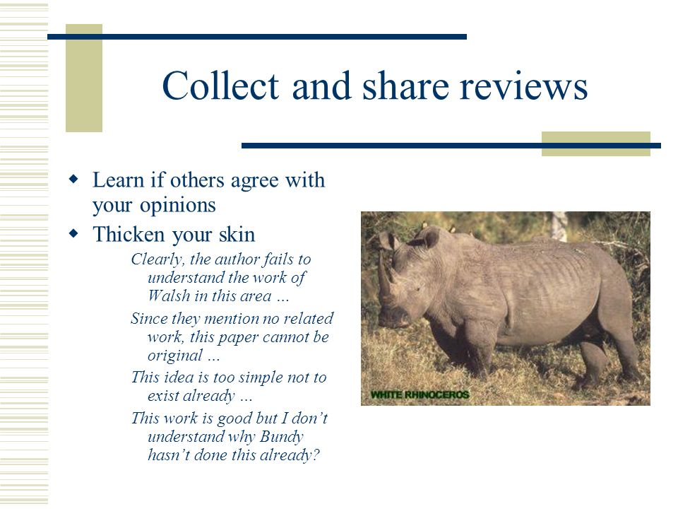 Collect and share reviews Learn if others agree with your opinions Thicken your skin Clearly, the author fails to understand the work of Walsh in this area … Since they mention no related work, this paper cannot be original … This idea is too simple not to exist already … This work is good but I dont understand why Bundy hasnt done this already