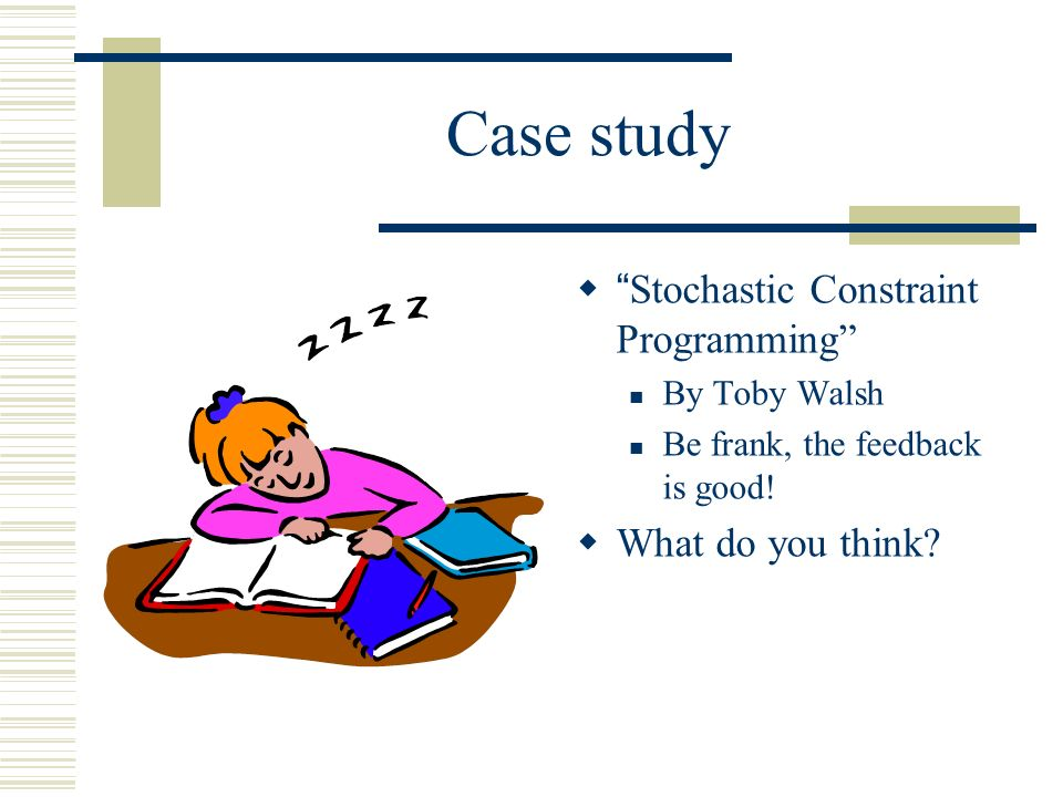 Case study Stochastic Constraint Programming By Toby Walsh Be frank, the feedback is good! What do you think?