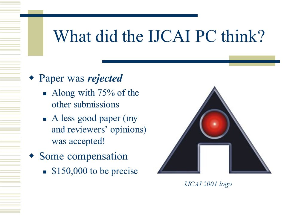 What did the IJCAI PC think? Paper was rejected Along with 75% of the other submissions A less good paper (my and reviewers opinions) was accepted! So