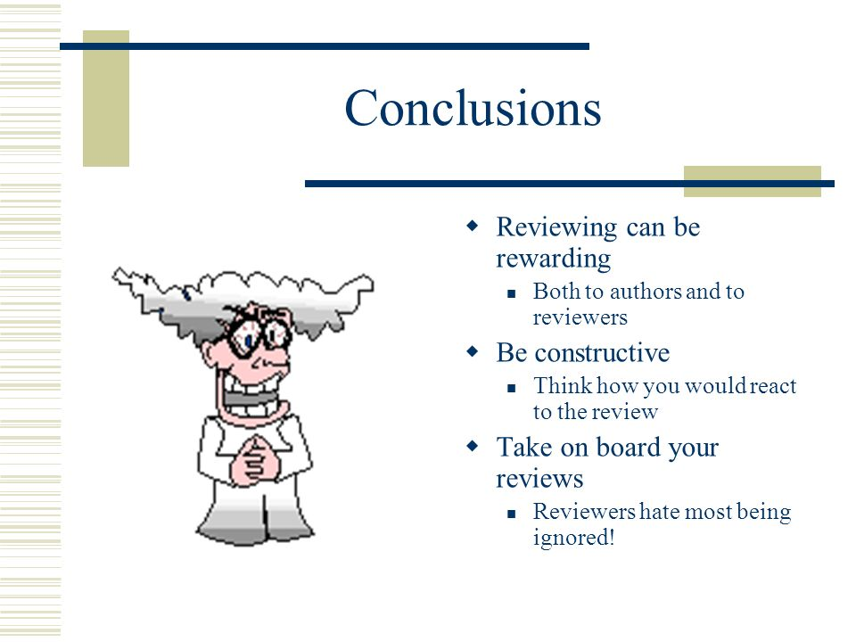Conclusions Reviewing can be rewarding Both to authors and to reviewers Be constructive Think how you would react to the review Take on board your reviews Reviewers hate most being ignored!
