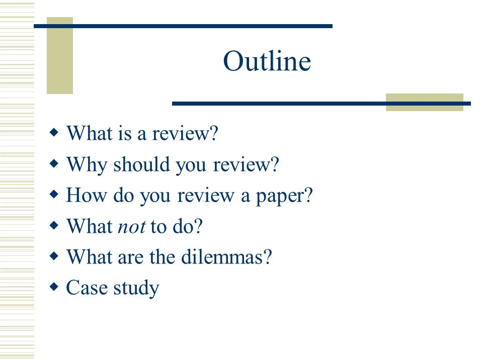 Outline What is a review? Why should you review? How do you review a paper? What not to do? What are the dilemmas? Case study