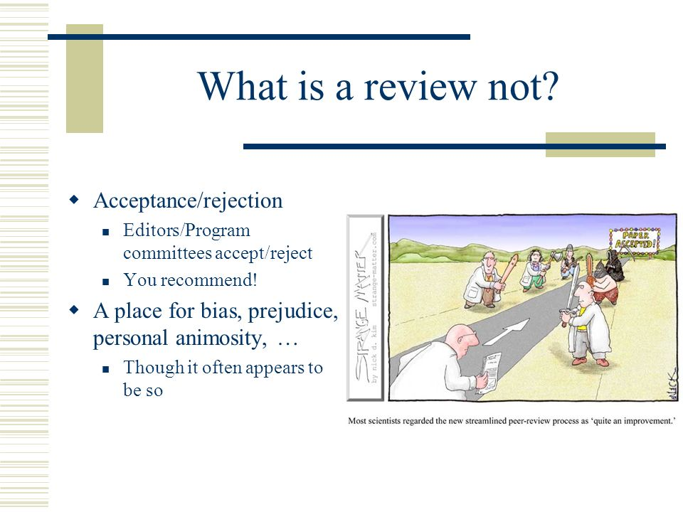 What is a review not? Acceptance/rejection Editors/Program committees accept/reject You recommend! A place for bias, prejudice, personal animosity, …