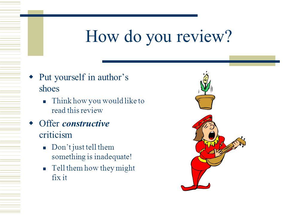 How do you review? Put yourself in authors shoes Think how you would like to read this review Offer constructive criticism Dont just tell them somethi
