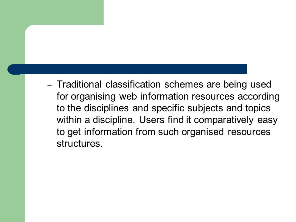 – Traditional classification schemes are being used for organising web information resources according to the disciplines and specific subjects and topics within a discipline.