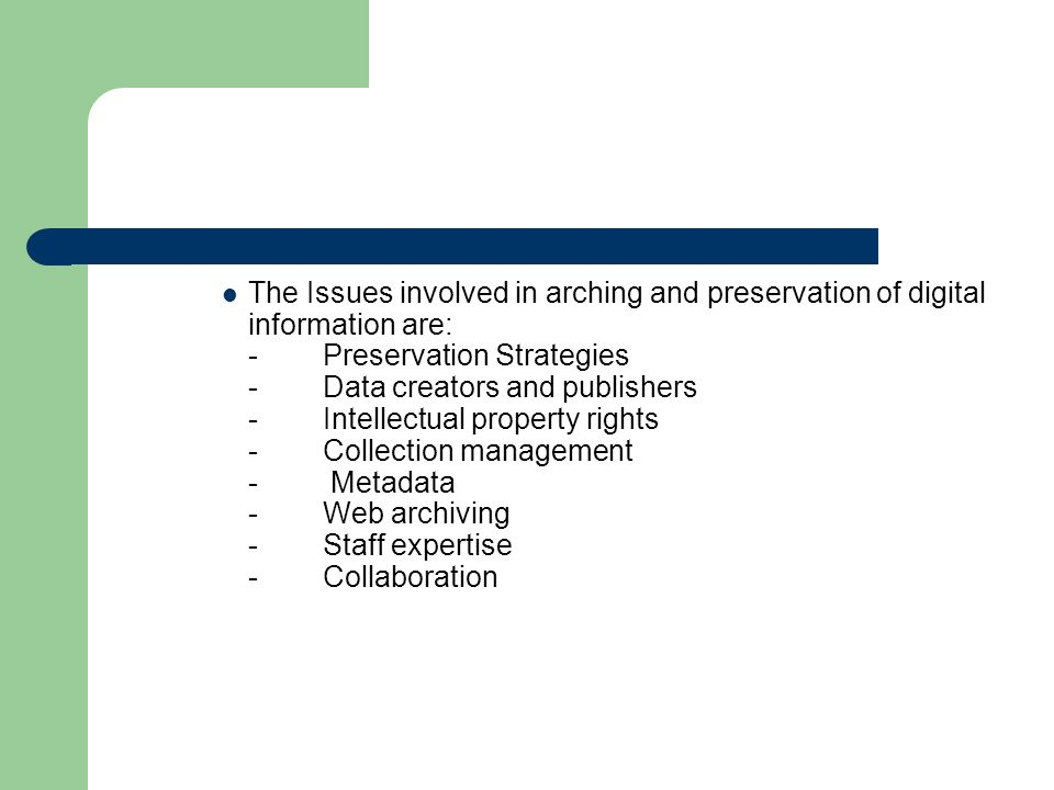 The Issues involved in arching and preservation of digital information are: - Preservation Strategies - Data creators and publishers - Intellectual property rights - Collection management - Metadata - Web archiving - Staff expertise - Collaboration