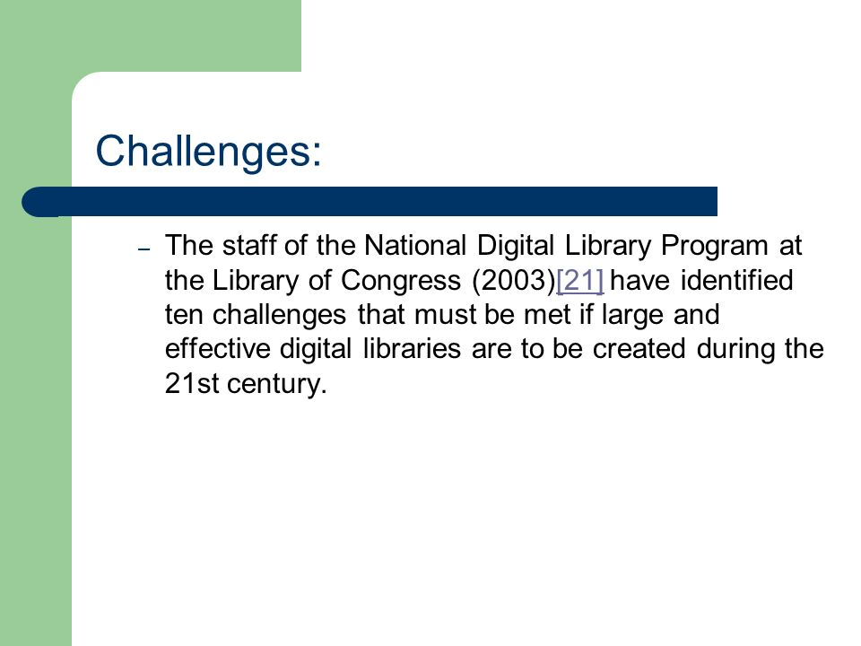 Challenges: – The staff of the National Digital Library Program at the Library of Congress (2003)[21] have identified ten challenges that must be met if large and effective digital libraries are to be created during the 21st century.
