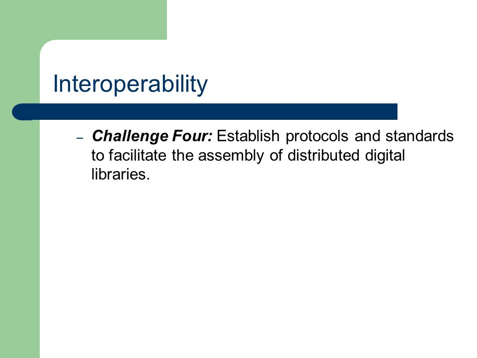 Interoperability – Challenge Four: Establish protocols and standards to facilitate the assembly of distributed digital libraries.