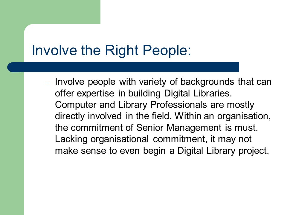 Involve the Right People: – Involve people with variety of backgrounds that can offer expertise in building Digital Libraries.