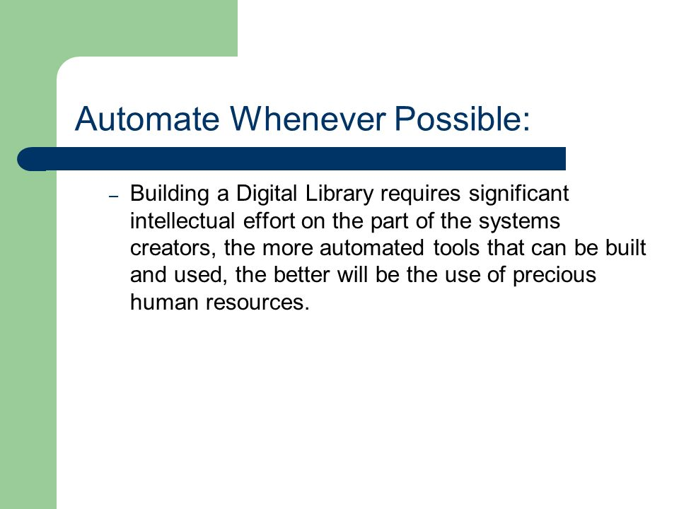 Automate Whenever Possible: – Building a Digital Library requires significant intellectual effort on the part of the systems creators, the more automated tools that can be built and used, the better will be the use of precious human resources.
