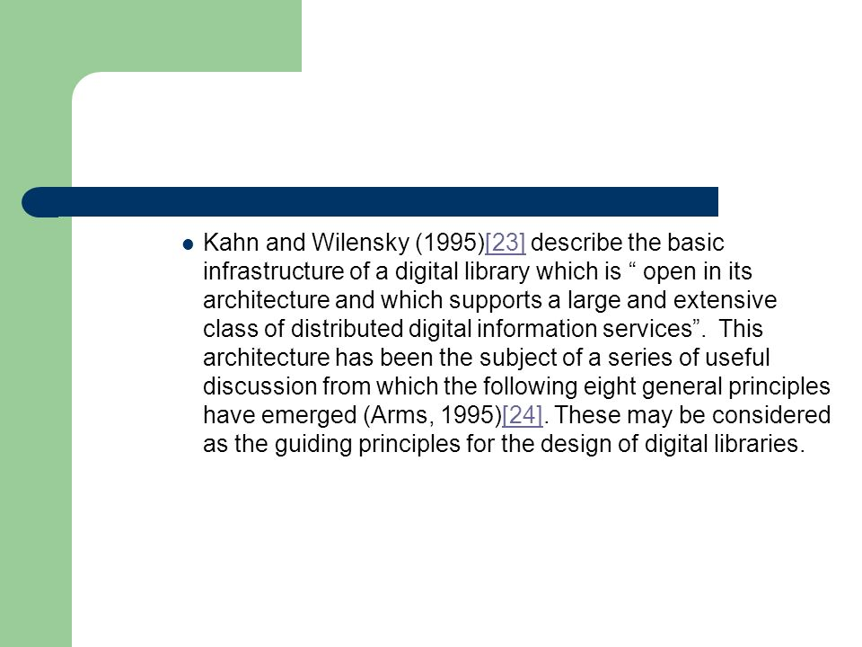 Kahn and Wilensky (1995)[23] describe the basic infrastructure of a digital library which is open in its architecture and which supports a large and extensive class of distributed digital information services.