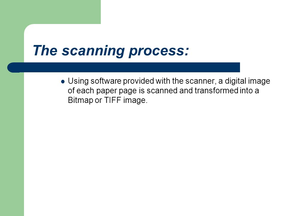 The scanning process: Using software provided with the scanner, a digital image of each paper page is scanned and transformed into a Bitmap or TIFF image.