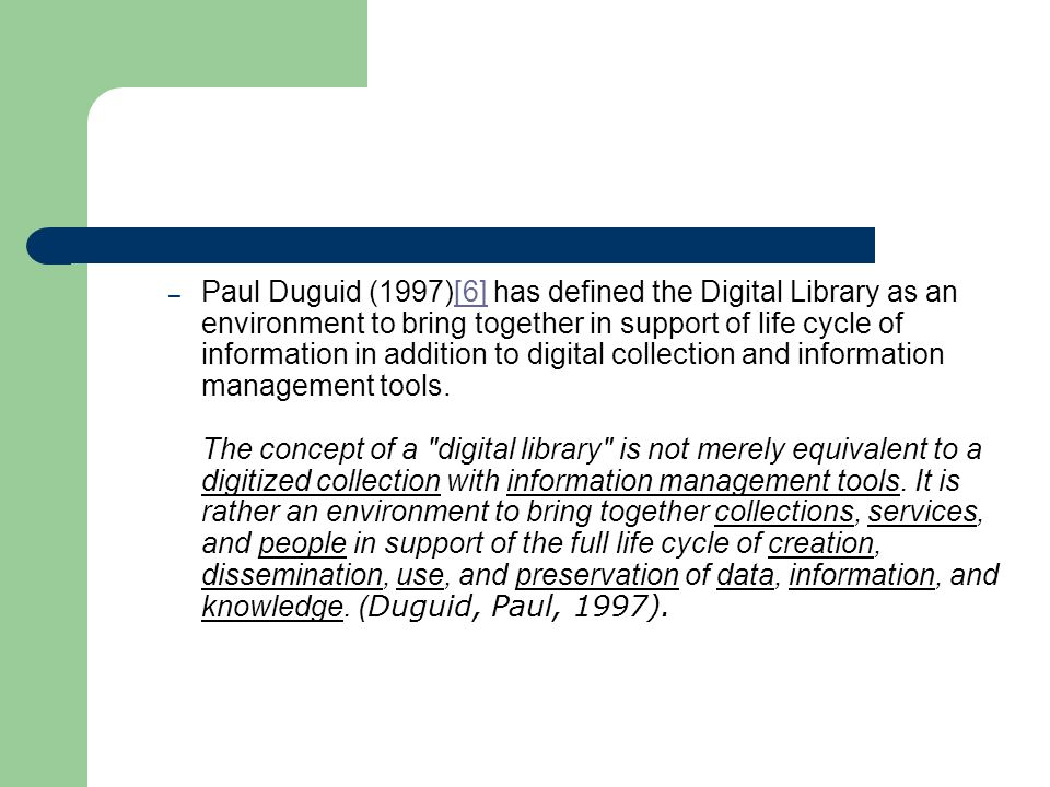 – Paul Duguid (1997)[6] has defined the Digital Library as an environment to bring together in support of life cycle of information in addition to digital collection and information management tools.