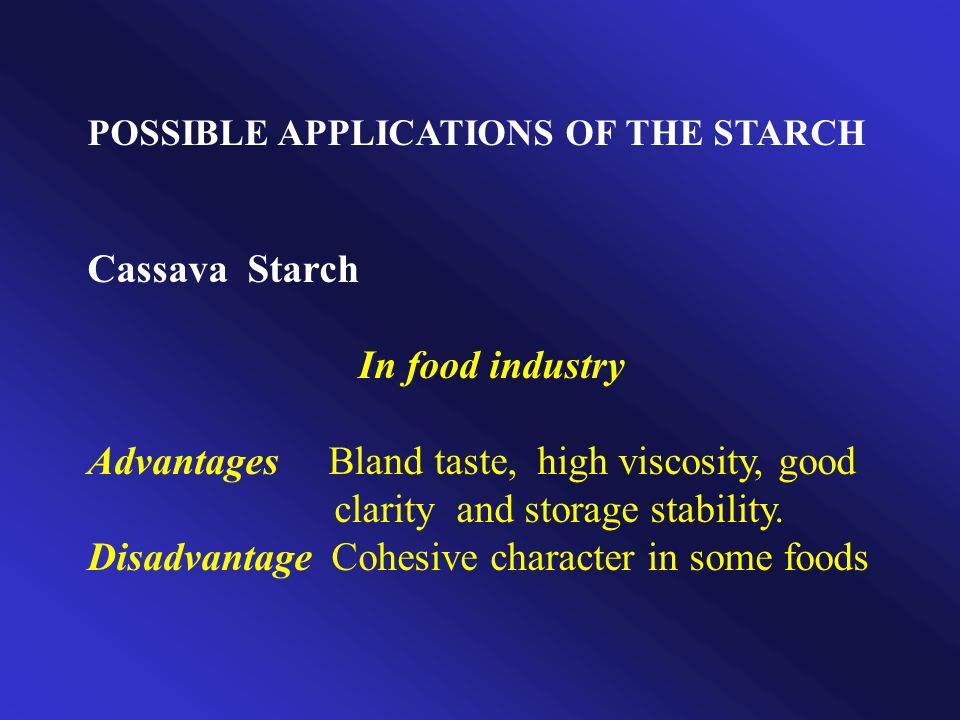 POSSIBLE APPLICATIONS OF THE STARCH Cassava Starch In food industry Advantages Bland taste, high viscosity, good clarity and storage stability. Disadv