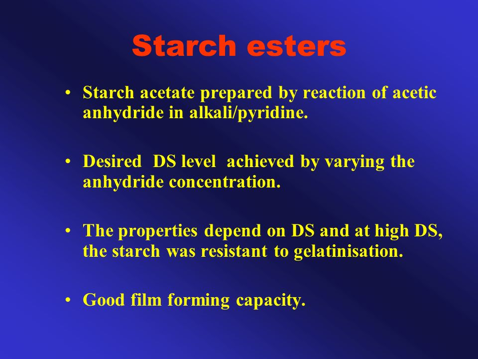 Starch esters Starch acetate prepared by reaction of acetic anhydride in alkali/pyridine. Desired DS level achieved by varying the anhydride concentra