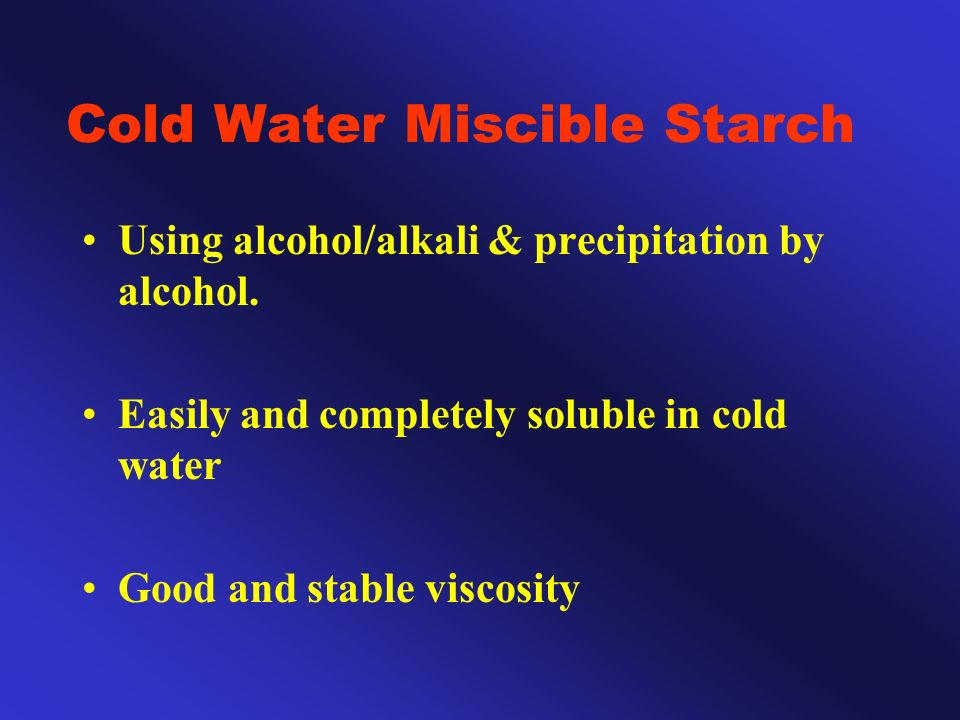 Cold Water Miscible Starch Using alcohol/alkali & precipitation by alcohol. Easily and completely soluble in cold water Good and stable viscosity