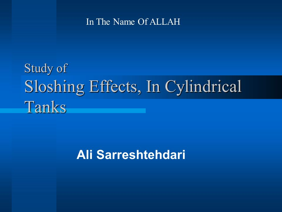 Study of Sloshing Effects, In Cylindrical Tanks Ali Sarreshtehdari In The Name Of ALLAH
