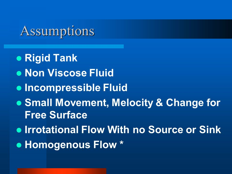 Assumptions Rigid Tank Non Viscose Fluid Incompressible Fluid Small Movement, Melocity & Change for Free Surface Irrotational Flow With no Source or S