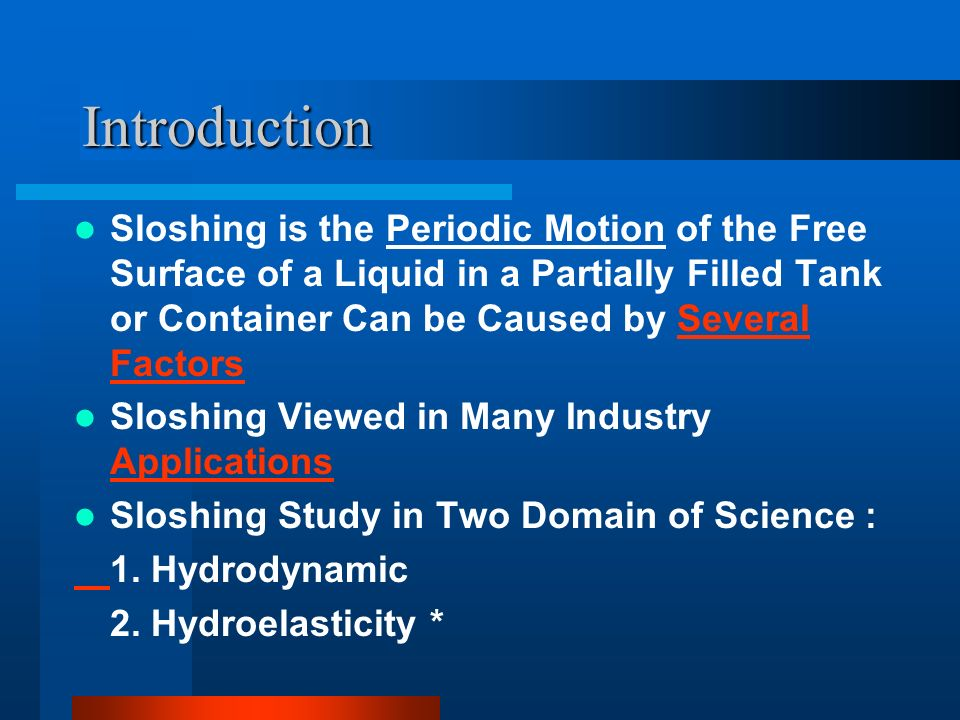Introduction Sloshing is the Periodic Motion of the Free Surface of a Liquid in a Partially Filled Tank or Container Can be Caused by Several FactorsS