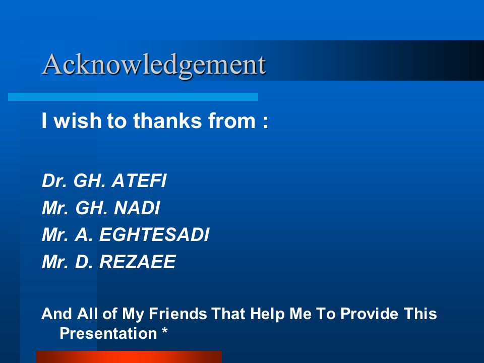 Acknowledgement I wish to thanks from : Dr. GH. ATEFI Mr. GH. NADI Mr. A. EGHTESADI Mr. D. REZAEE And All of My Friends That Help Me To Provide This P