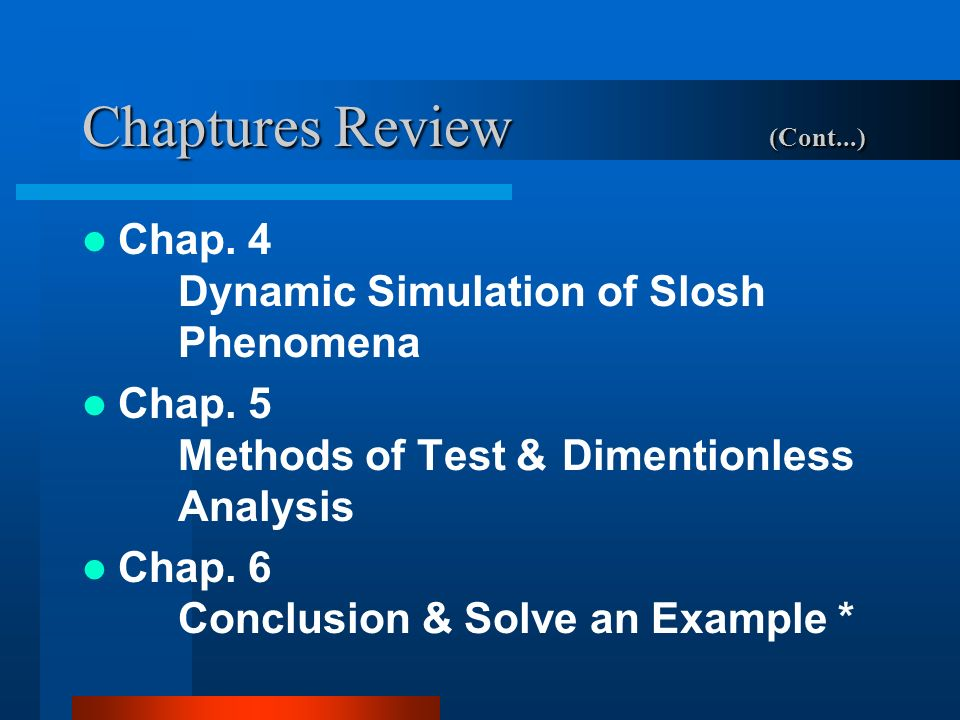 Chaptures Review (Cont...) Chap. 4 Dynamic Simulation of Slosh Phenomena Chap. 5 Methods of Test &Dimentionless Analysis Chap. 6 Conclusion & Solve an