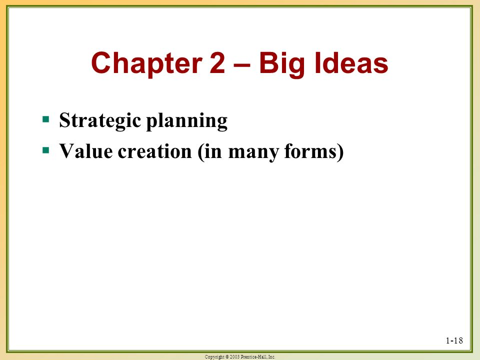 Copyright © 2003 Prentice-Hall, Inc. 1-18 Chapter 2 – Big Ideas Strategic planning Strategic planning Value creation (in many forms) Value creation (i