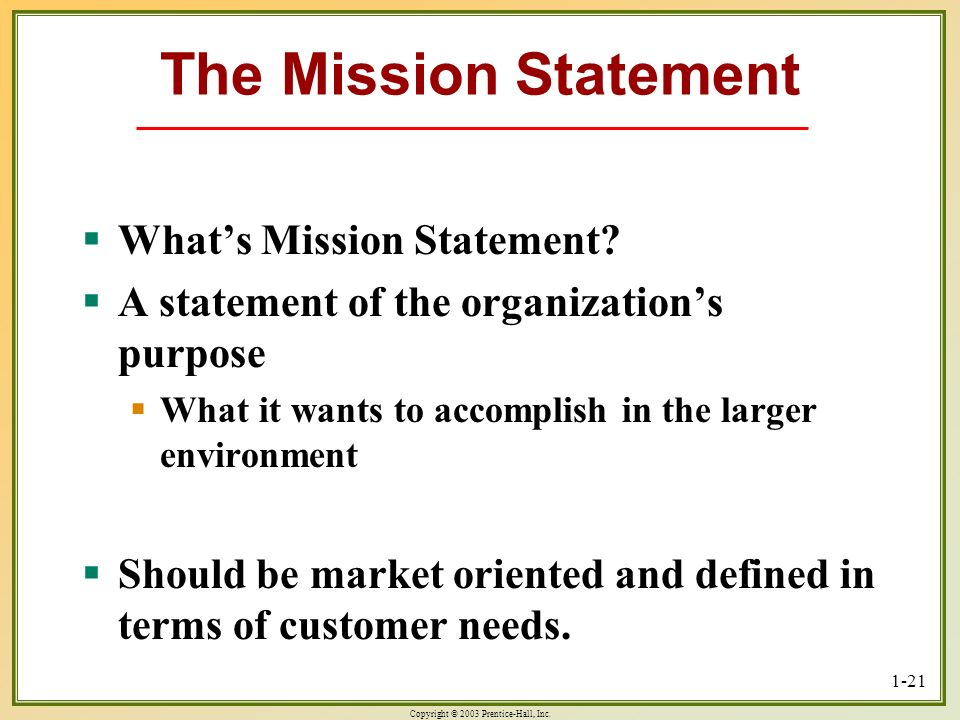 Copyright © 2003 Prentice-Hall, Inc. 1-21 The Mission Statement Whats Mission Statement? Whats Mission Statement? A statement of the organizations pur