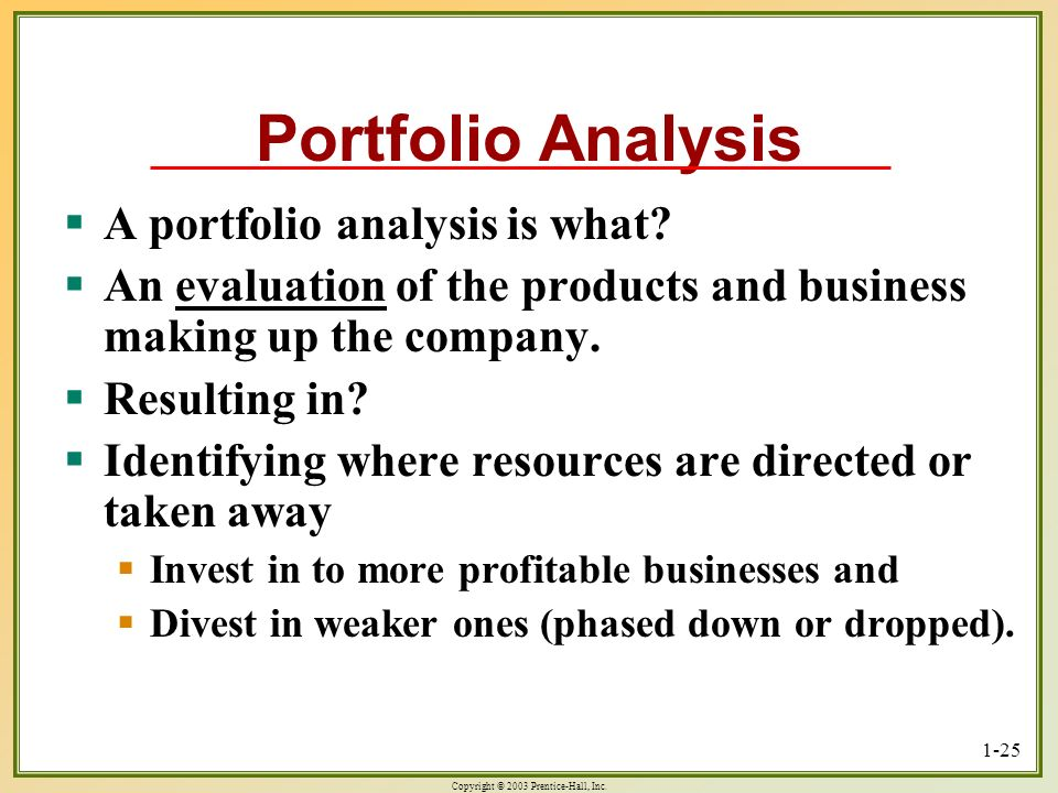 Copyright © 2003 Prentice-Hall, Inc. 1-25 Portfolio Analysis A portfolio analysis is what? A portfolio analysis is what? An evaluation of the products