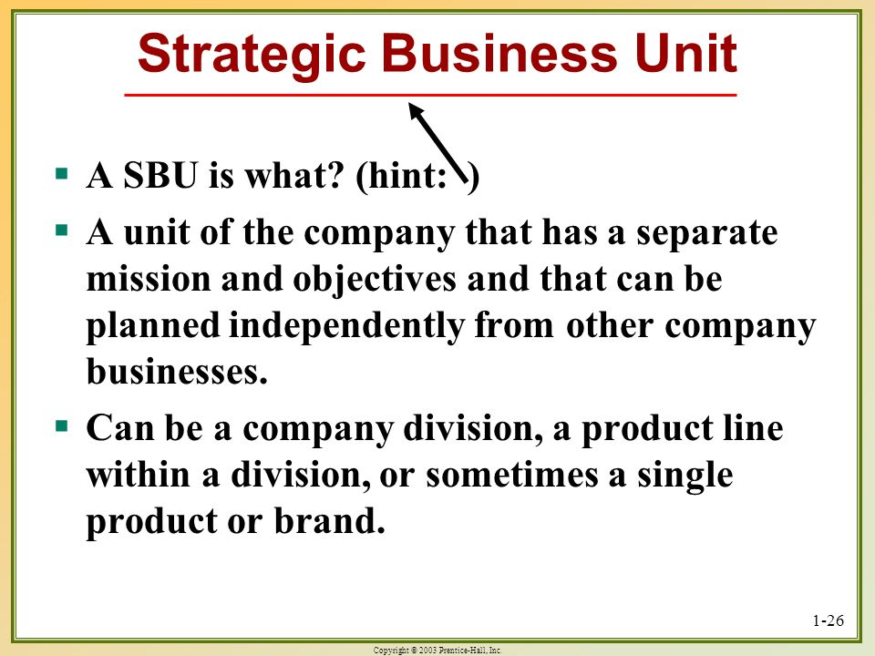 Copyright © 2003 Prentice-Hall, Inc. 1-26 Strategic Business Unit A SBU is what? (hint: ) A SBU is what? (hint: ) A unit of the company that has a sep