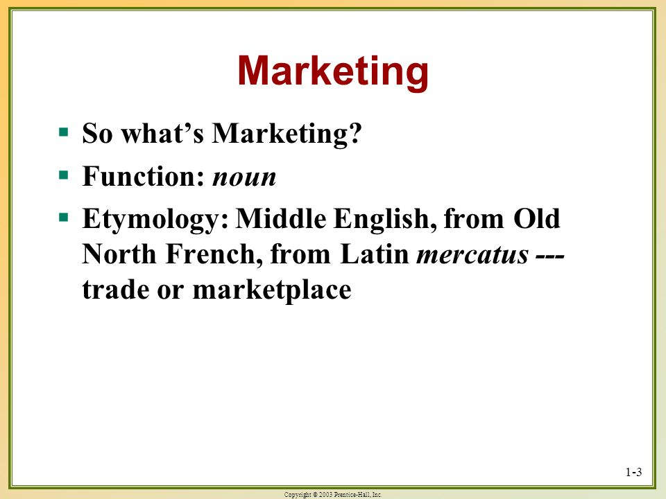 Copyright © 2003 Prentice-Hall, Inc. 1-3 Marketing So whats Marketing? So whats Marketing? Function: noun Function: noun Etymology: Middle English, fr