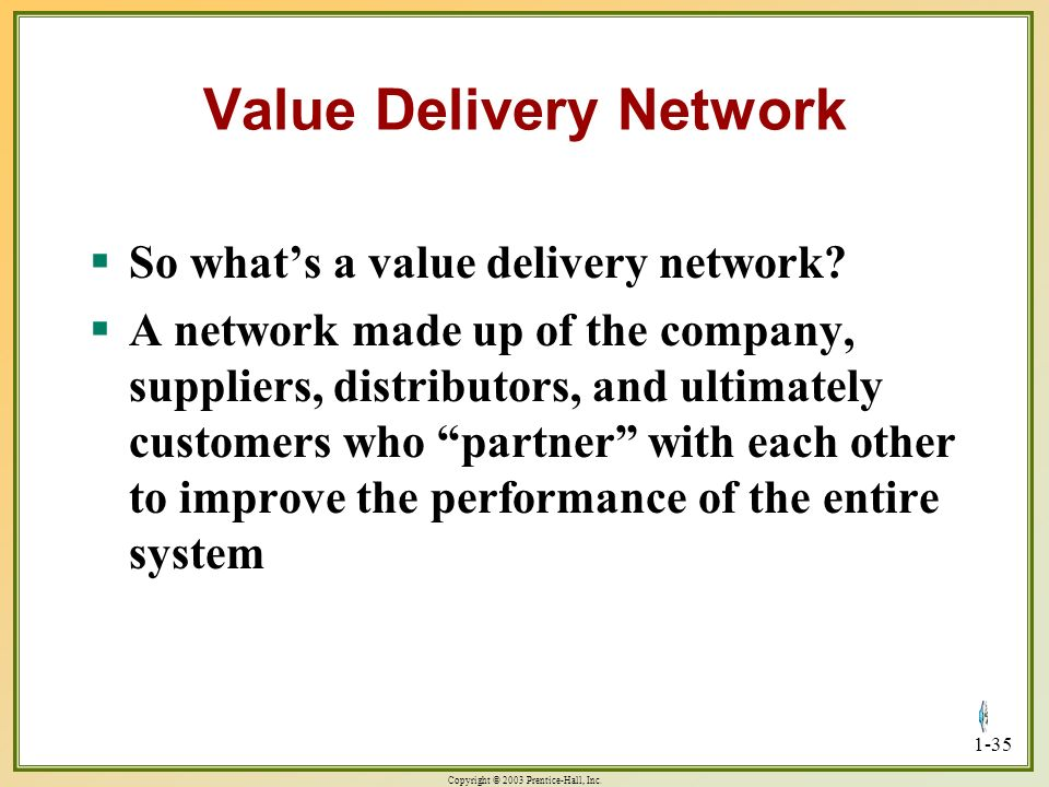 Copyright © 2003 Prentice-Hall, Inc. 1-35 Value Delivery Network So whats a value delivery network? So whats a value delivery network? A network made