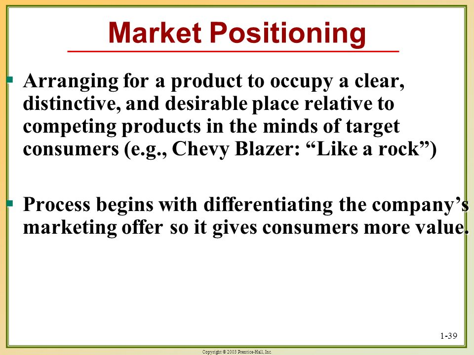 Copyright © 2003 Prentice-Hall, Inc. 1-39 Market Positioning Arranging for a product to occupy a clear, distinctive, and desirable place relative to c