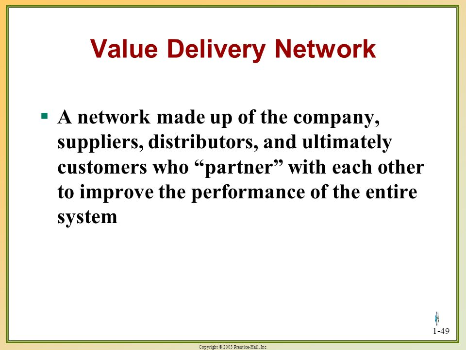 Copyright © 2003 Prentice-Hall, Inc. 1-49 Value Delivery Network A network made up of the company, suppliers, distributors, and ultimately customers w
