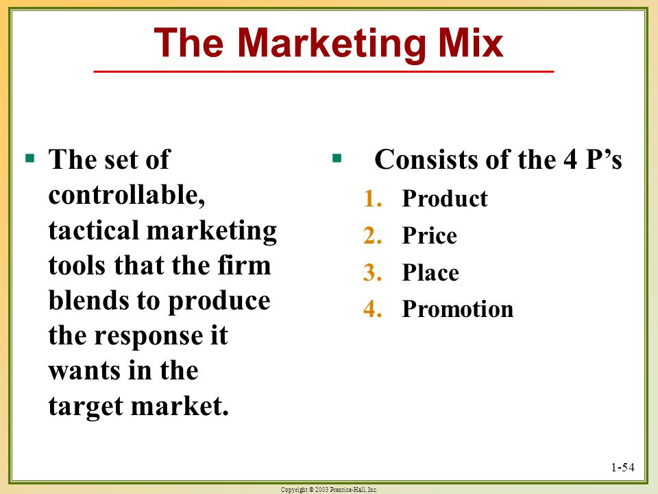 Copyright © 2003 Prentice-Hall, Inc. 1-54 The Marketing Mix The set of controllable, tactical marketing tools that the firm blends to produce the resp
