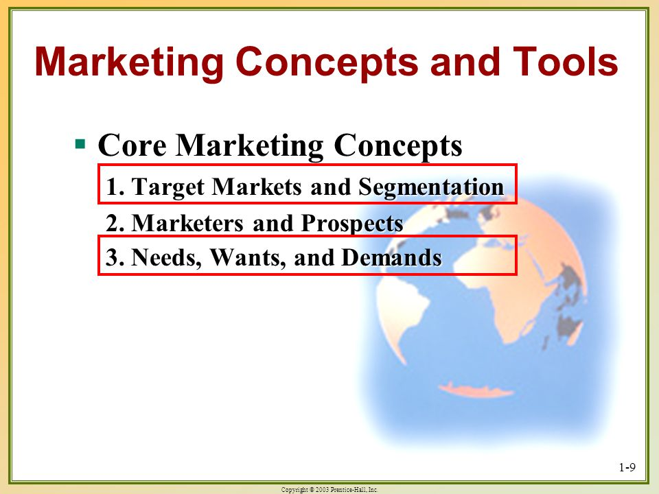 Copyright © 2003 Prentice-Hall, Inc. 1-9 Core Marketing Concepts Core Marketing Concepts 1. Target Markets and Segmentation 2. Marketers and Prospects