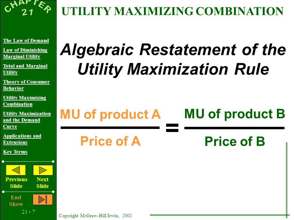 21 - 6 Copyright McGraw-Hill/Irwin, 2002 The Law of Demand Law of Diminishing Marginal Utility Total and Marginal Utility Theory of Consumer Behavior Utility Maximizing Combination Utility Maximization and the Demand Curve Applications and Extensions Key Terms Previous Slide Next Slide End Show First 10 10 24 12 Second 8 8 20 10 Third 7 7 18 9 Fourth 6 6 16 8 Fifth 5 5 12 6 Sixth 4 4 6 3 Seventh 3 3 4 2 Unit of product $ 10 income Product A: Price = $1 Product B: Price = $2 Marginal utility, utils Marginal utility per dollar (MU/price) Marginal utility, utils Marginal utility per dollar (MU/price) UTILITY MAXIMIZING COMBINATION Income is gone...
