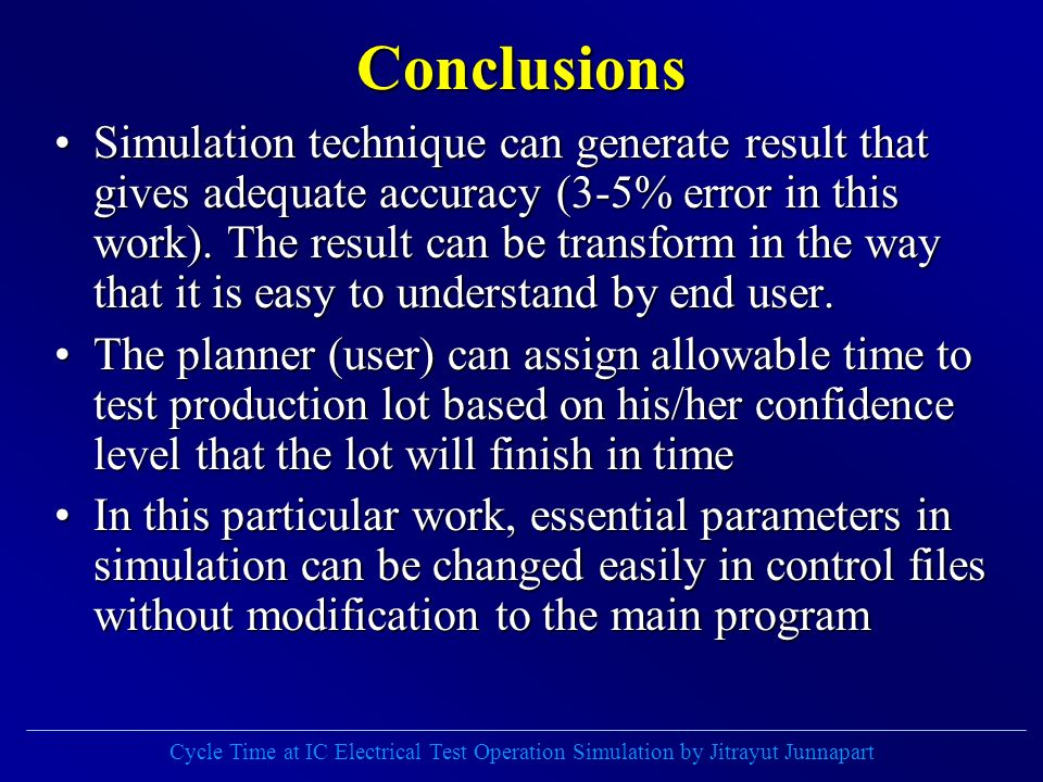 Cycle Time at IC Electrical Test Operation Simulation by Jitrayut Junnapart Conclusions Simulation technique can generate result that gives adequate accuracy (3-5% error in this work).