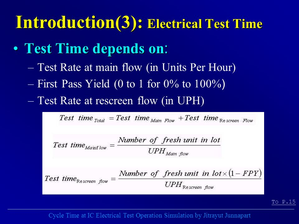 Cycle Time at IC Electrical Test Operation Simulation by Jitrayut Junnapart Introduction(3): Electrical Test Time Test Time depends on:Test Time depends on: –Test Rate at main flow (in Units Per Hour) –First Pass Yield (0 to 1 for 0% to 100%) –Test Rate at rescreen flow (in UPH) To P.15