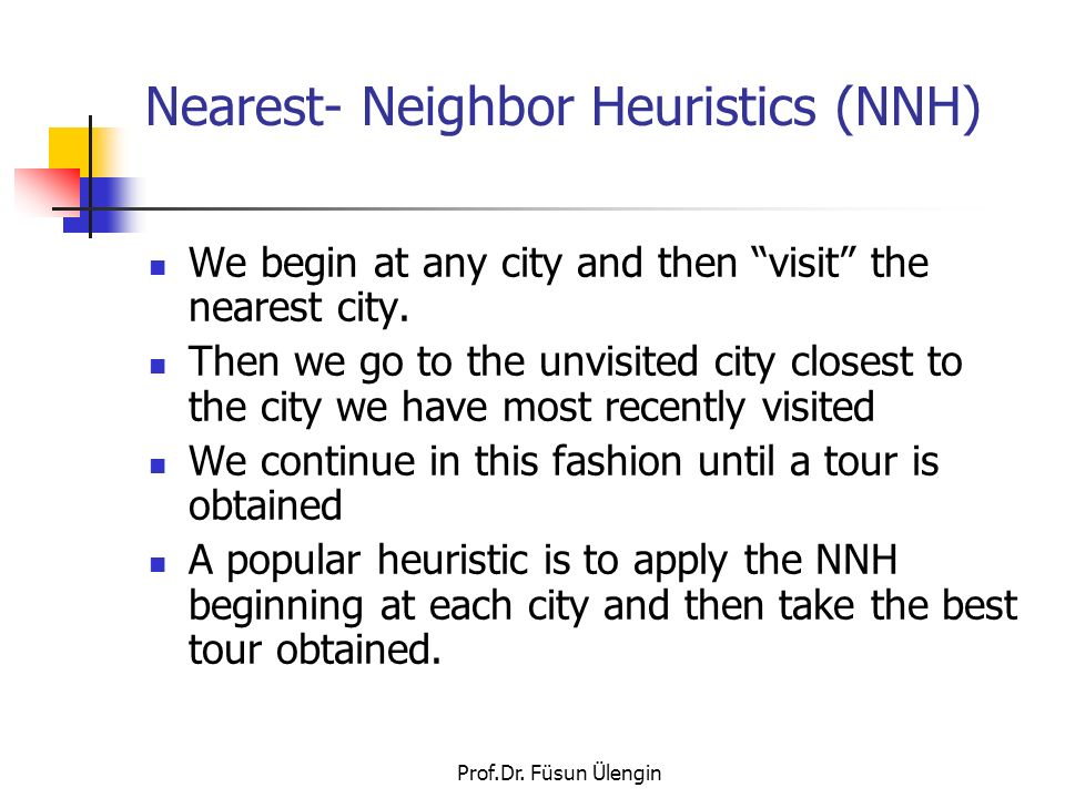 Prof.Dr. Füsun Ülengin Nearest- Neighbor Heuristics (NNH) We begin at any city and then visit the nearest city. Then we go to the unvisited city close
