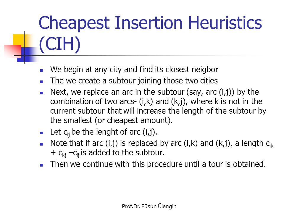 Prof.Dr. Füsun Ülengin Cheapest Insertion Heuristics (CIH) We begin at any city and find its closest neigbor The we create a subtour joining those two