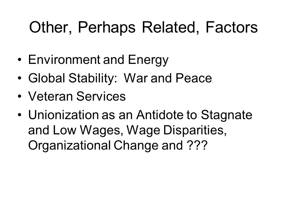 Other, Perhaps Related, Factors Environment and Energy Global Stability: War and Peace Veteran Services Unionization as an Antidote to Stagnate and Low Wages, Wage Disparities, Organizational Change and