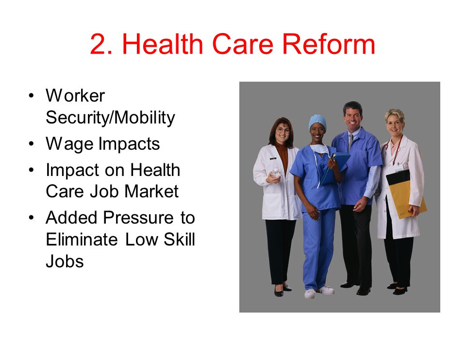 2. Health Care Reform Worker Security/Mobility Wage Impacts Impact on Health Care Job Market Added Pressure to Eliminate Low Skill Jobs