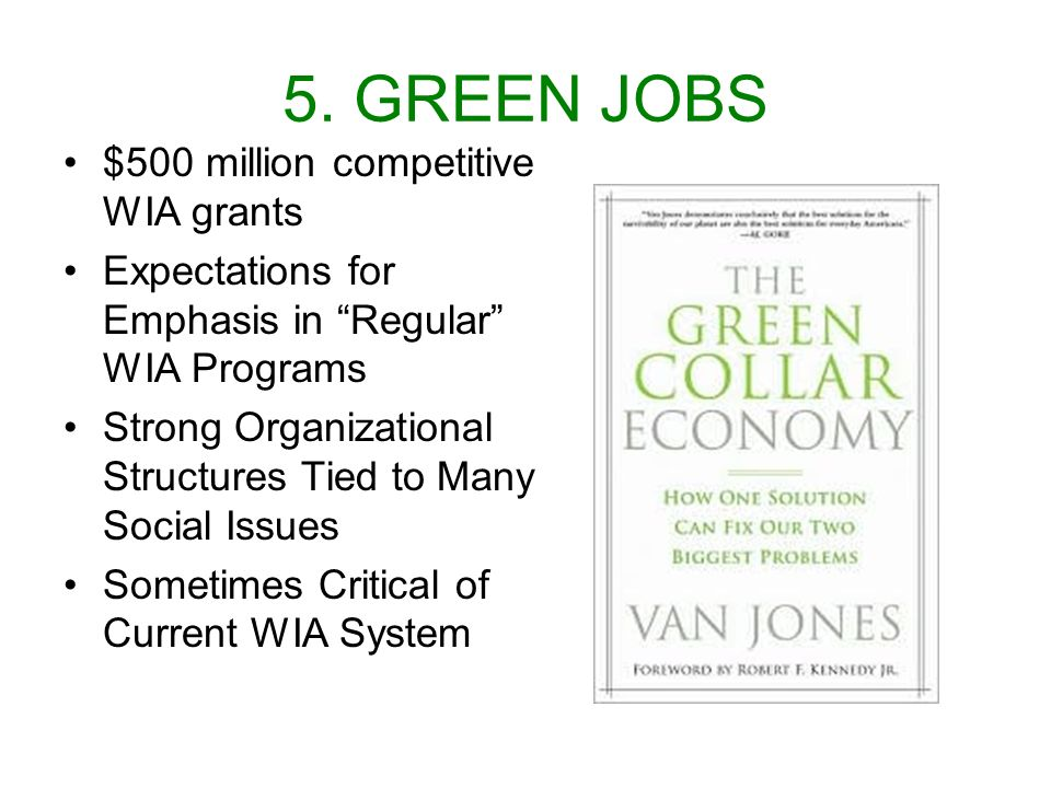 5. GREEN JOBS $500 million competitive WIA grants Expectations for Emphasis in Regular WIA Programs Strong Organizational Structures Tied to Many Soci
