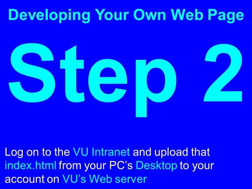 Developing Your Own Web Page Step 2 Log on to the VU Intranet and upload that index.html from your PCs Desktop to your account on VUs Web server