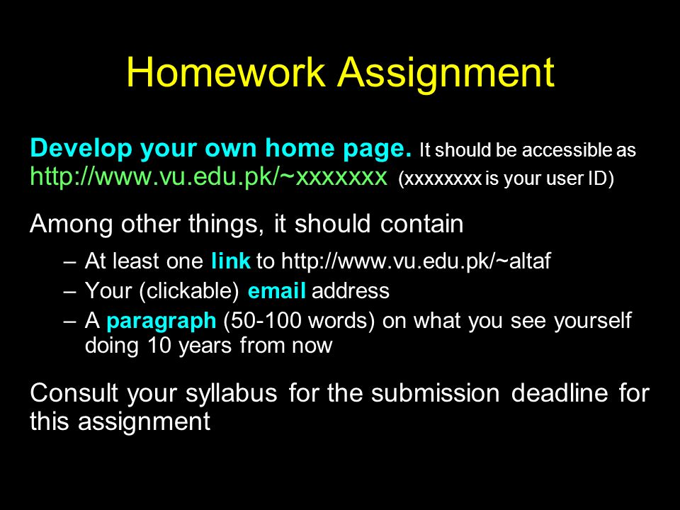 Homework Assignment Develop your own home page. It should be accessible as http://www.vu.edu.pk/~xxxxxxx (xxxxxxxx is your user ID) Among other things