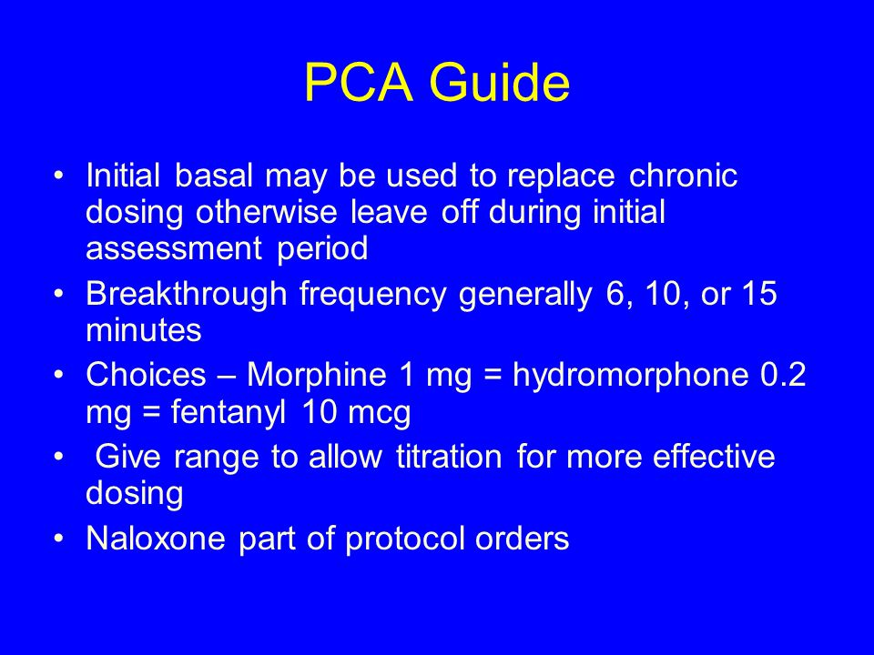 PCA Guide Initial basal may be used to replace chronic dosing otherwise leave off during initial assessment period Breakthrough frequency generally 6,