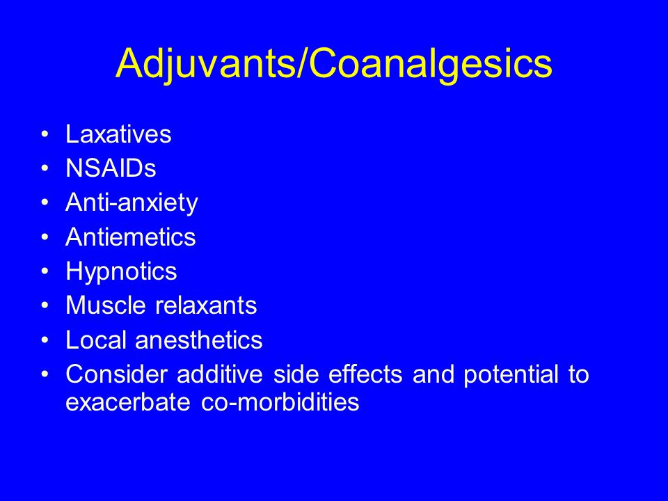Adjuvants/Coanalgesics Laxatives NSAIDs Anti-anxiety Antiemetics Hypnotics Muscle relaxants Local anesthetics Consider additive side effects and poten